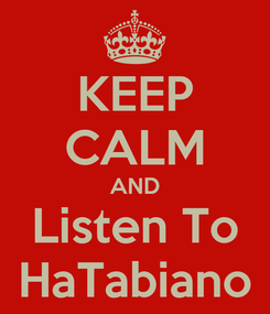 Poster: KEEP CALM AND Listen To HaTabiano
