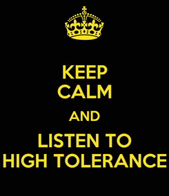 Poster: KEEP CALM AND LISTEN TO HIGH TOLERANCE