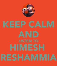 Poster: KEEP CALM AND LISTEN TO HIMESH  RESHAMMIA