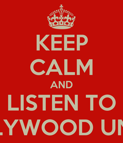 Poster: KEEP CALM AND LISTEN TO HOLLYWOOD UNEAD