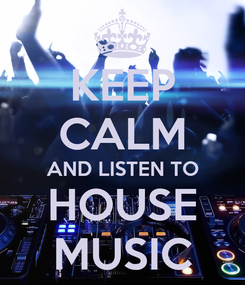 Poster: KEEP CALM AND LISTEN TO HOUSE MUSIC