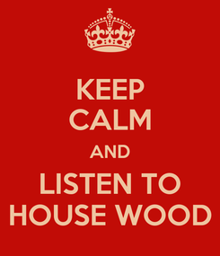 Poster: KEEP CALM AND LISTEN TO HOUSE WOOD
