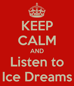 Poster: KEEP CALM AND Listen to Ice Dreams