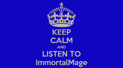 Poster: KEEP CALM AND LISTEN TO ImmortalMage