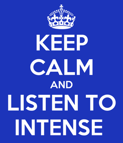Poster: KEEP CALM AND LISTEN TO INTENSE