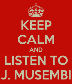 Poster: KEEP CALM AND LISTEN TO J. MUSEMBI