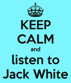 Poster: KEEP CALM and listen to Jack White