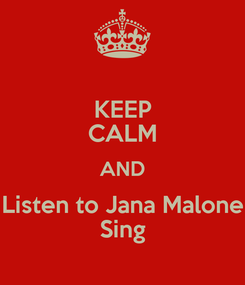 Poster: KEEP CALM AND Listen to Jana Malone Sing