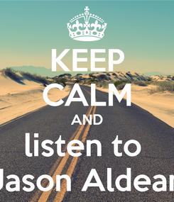 Poster: KEEP CALM AND listen to  Jason Aldean