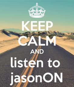 Poster: KEEP CALM AND listen to  jasonON