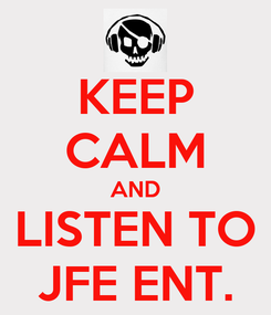 Poster: KEEP CALM AND LISTEN TO JFE ENT.