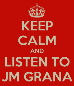 Poster: KEEP CALM AND LISTEN TO JM GRANA