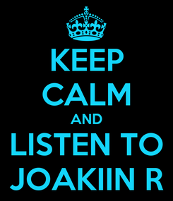 Poster: KEEP CALM AND  LISTEN TO  JOAKIIN R