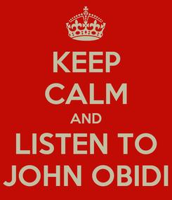 Poster: KEEP CALM AND LISTEN TO JOHN OBIDI