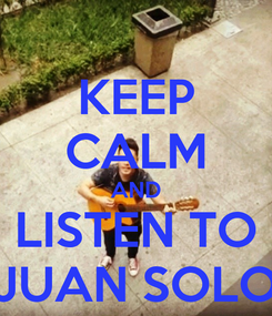 Poster: KEEP CALM AND LISTEN TO JUAN SOLO