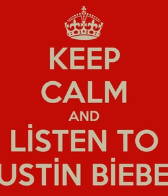 Poster: KEEP CALM AND LİSTEN TO JUSTİN BİEBER