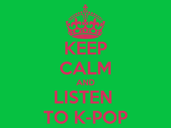 Poster: KEEP CALM AND LISTEN  TO K-POP