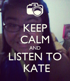 Poster: KEEP CALM AND LISTEN TO  KATE