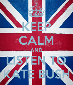 Poster: KEEP CALM AND LISTEN TO KATE BUSH