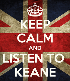 Poster: KEEP CALM AND LISTEN TO  KEANE