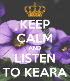 Poster: KEEP CALM AND LISTEN TO KEARA