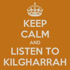 Poster: KEEP CALM AND LISTEN TO KILGHARRAH