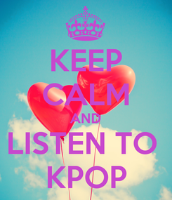 Poster: KEEP CALM AND LISTEN TO  KPOP