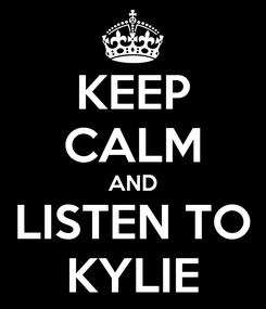 Poster: KEEP CALM AND LISTEN TO KYLIE