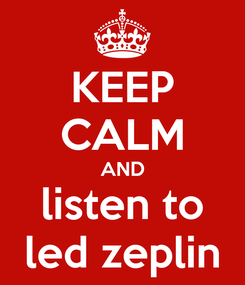 Poster: KEEP CALM AND listen to led zeplin