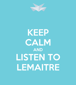 Poster: KEEP CALM AND LISTEN TO LEMAITRE