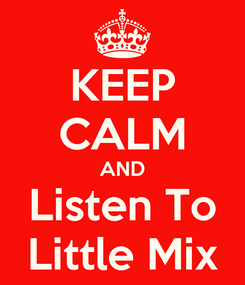 Poster: KEEP CALM AND Listen To Little Mix