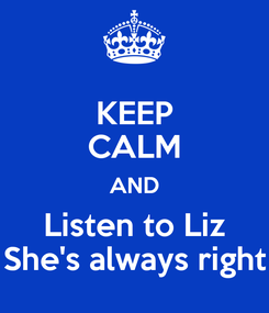 Poster: KEEP CALM AND Listen to Liz She's always right