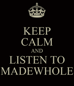 Poster: KEEP CALM AND LISTEN TO MADEWHOLE