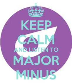 Poster: KEEP CALM AND LISTEN TO MAJOR MINUS