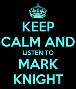 Poster: KEEP CALM AND LISTEN TO MARK KNIGHT