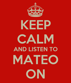 Poster: KEEP CALM AND LISTEN TO MATEO ON
