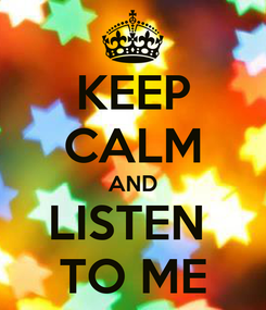 Poster: KEEP CALM AND LISTEN  TO ME