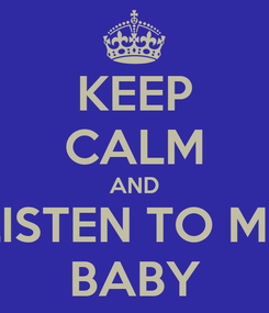 Poster: KEEP CALM AND LISTEN TO ME BABY
