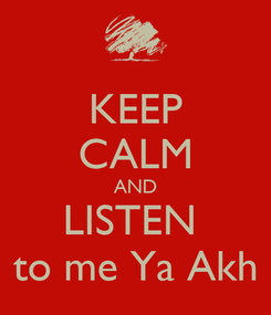 Poster: KEEP CALM AND LISTEN  to me Ya Akh