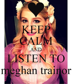 Poster: KEEP CALM AND LISTEN TO meghan trainor