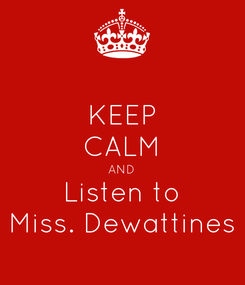 Poster: KEEP CALM AND Listen to Miss. Dewattines