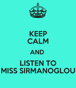 Poster: KEEP CALM AND  LISTEN TO MISS SIRMANOGLOU
