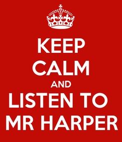 Poster: KEEP CALM AND LISTEN TO  MR HARPER