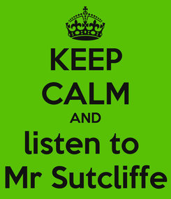 Poster: KEEP CALM AND listen to  Mr Sutcliffe