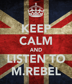 Poster: KEEP CALM AND LISTEN TO M.REBEL
