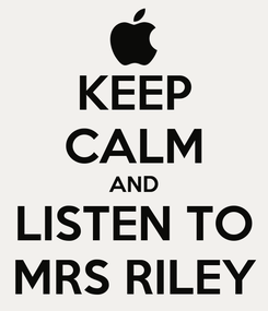 Poster: KEEP CALM AND LISTEN TO MRS RILEY