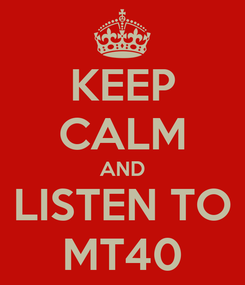 Poster: KEEP CALM AND LISTEN TO MT40