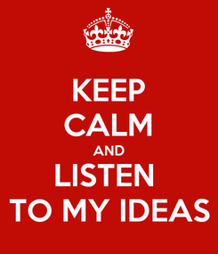 Poster: KEEP CALM AND LISTEN  TO MY IDEAS