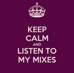 Poster: KEEP CALM AND LISTEN TO MY MIXES