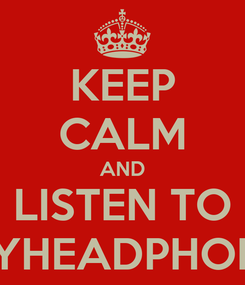 Poster: KEEP CALM AND LISTEN TO MYHEADPHONE